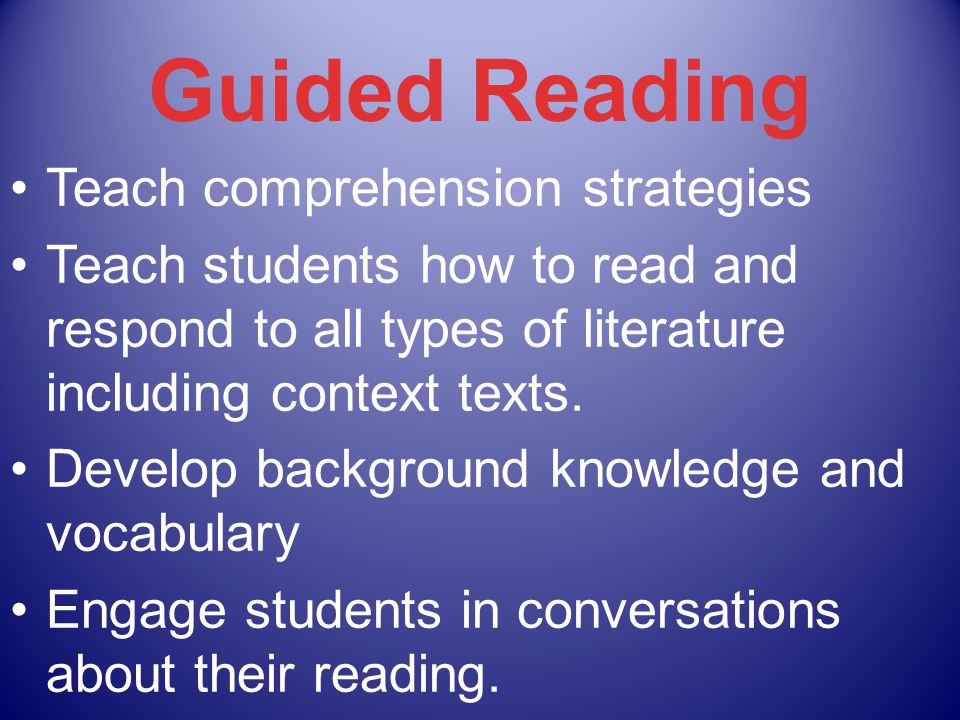 Guided Reading Teach comprehension strategies Teach students how to read and respond to all types of literature including context texts.