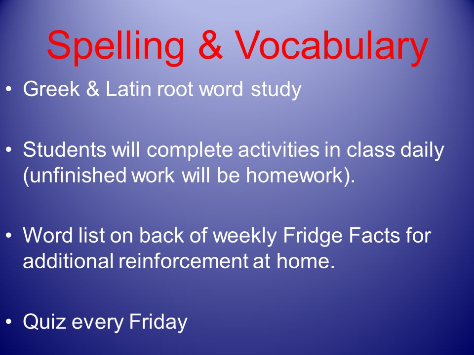 Spelling & Vocabulary Greek & Latin root word study Students will complete activities in class daily (unfinished work will be homework).