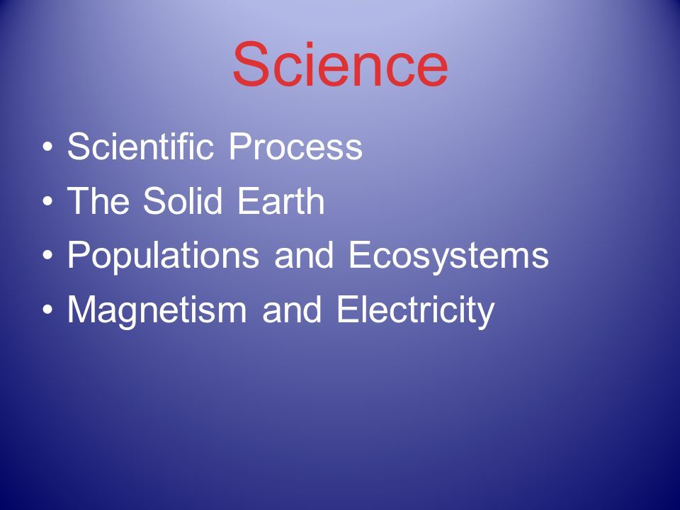 Science Scientific Process The Solid Earth Populations and Ecosystems Magnetism and Electricity