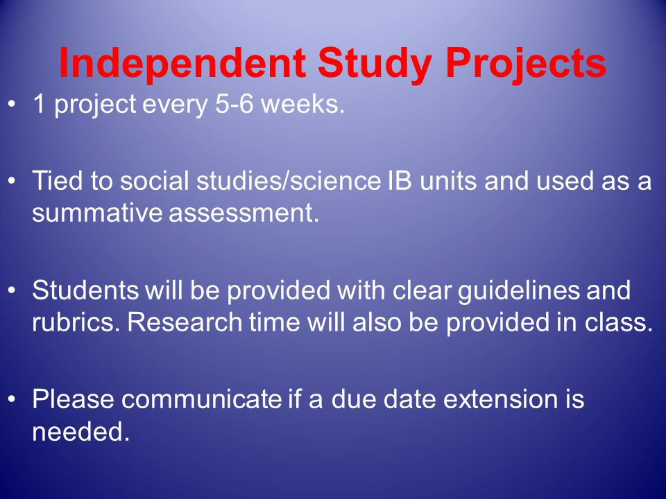Independent Study Projects 1 project every 5-6 weeks.