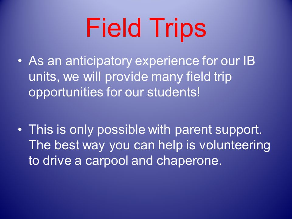Field Trips As an anticipatory experience for our IB units, we will provide many field trip opportunities for our students.