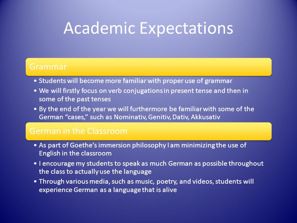 Academic Expectations Grammar Students will become more familiar with proper use of grammar We will firstly focus on verb conjugations in present tense and then in some of the past tenses By the end of the year we will furthermore be familiar with some of the German cases, such as Nominativ, Genitiv, Dativ, Akkusativ German in the Classroom As part of Goethe's immersion philosophy I am minimizing the use of English in the classroom I encourage my students to speak as much German as possible throughout the class to actually use the language Through various media, such as music, poetry, and videos, students will experience German as a language that is alive