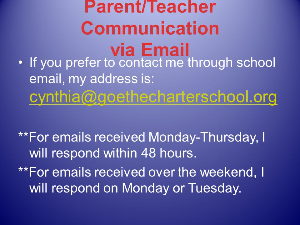 Parent/Teacher Communication via Email If you prefer to contact me through school email, my address is: cynthia@goethecharterschool.org cynthia@goethecharterschool.org **For emails received Monday-Thursday, I will respond within 48 hours.
