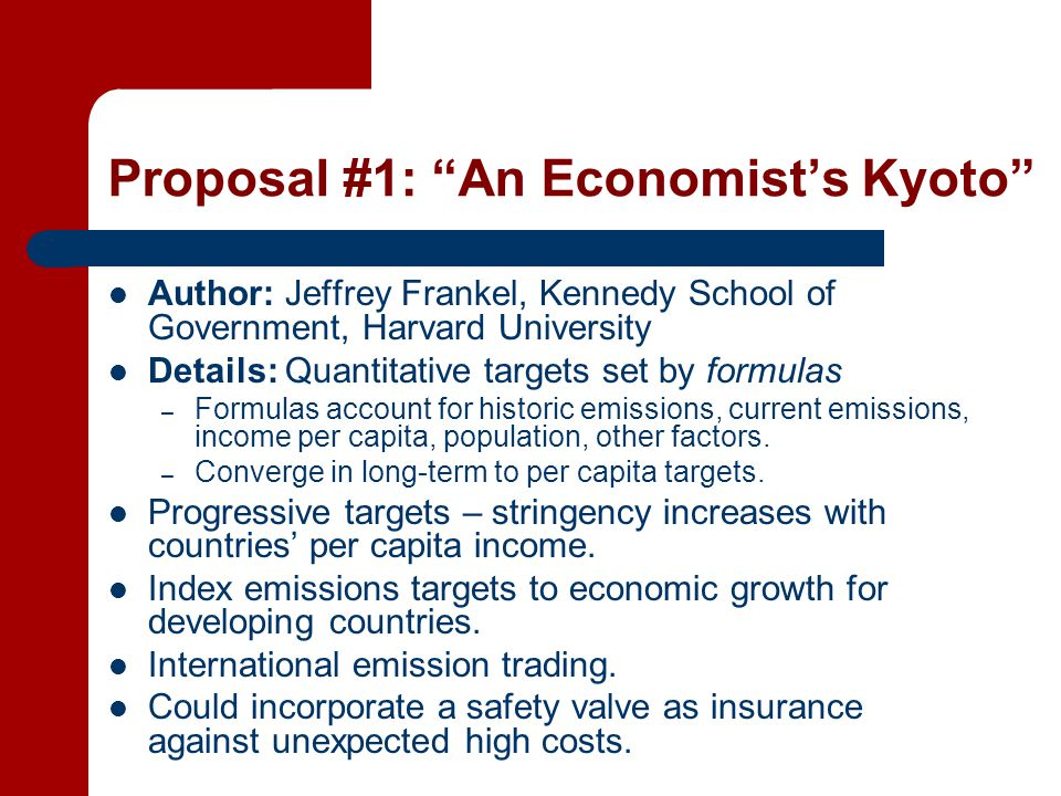 Proposal #1: An Economist's Kyoto Author: Jeffrey Frankel, Kennedy School of Government, Harvard University Details: Quantitative targets set by formulas – Formulas account for historic emissions, current emissions, income per capita, population, other factors.