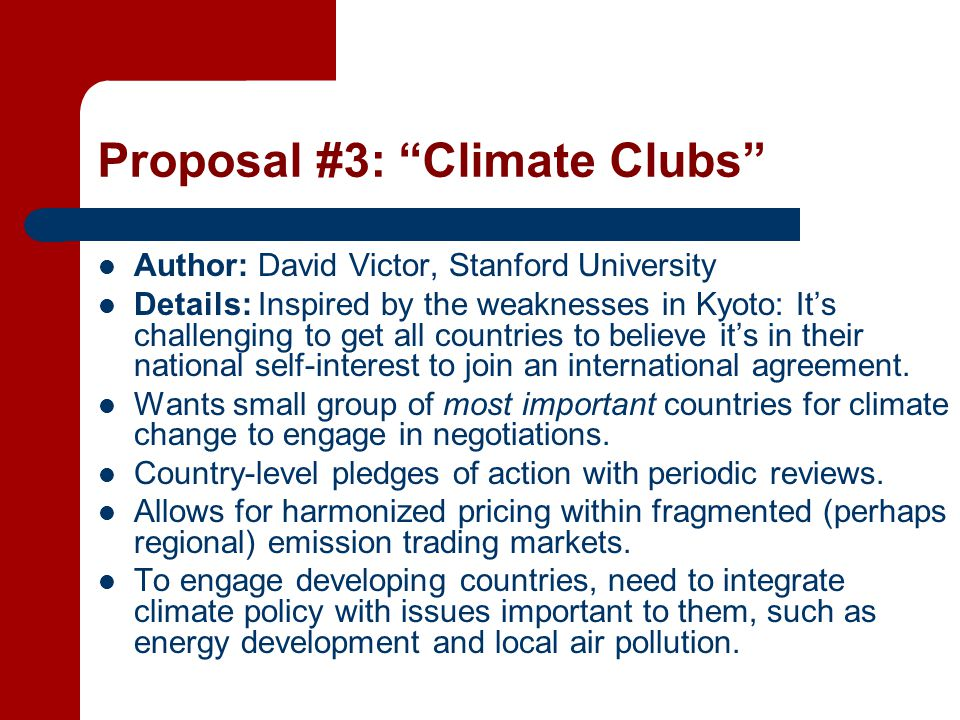 Proposal #3: Climate Clubs Author: David Victor, Stanford University Details: Inspired by the weaknesses in Kyoto: It's challenging to get all countries to believe it's in their national self-interest to join an international agreement.