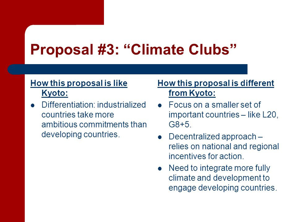 Proposal #3: Climate Clubs How this proposal is like Kyoto: Differentiation: industrialized countries take more ambitious commitments than developing countries.