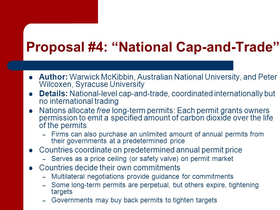 Proposal #4: National Cap-and-Trade Author: Warwick McKibbin, Australian National University, and Peter Wilcoxen, Syracuse University Details: National-level cap-and-trade, coordinated internationally but no international trading Nations allocate free long-term permits: Each permit grants owners permission to emit a specified amount of carbon dioxide over the life of the permits – Firms can also purchase an unlimited amount of annual permits from their governments at a predetermined price Countries coordinate on predetermined annual permit price – Serves as a price ceiling (or safety valve) on permit market Countries decide their own commitments – Multilateral negotiations provide guidance for commitments – Some long-term permits are perpetual, but others expire, tightening targets – Governments may buy back permits to tighten targets
