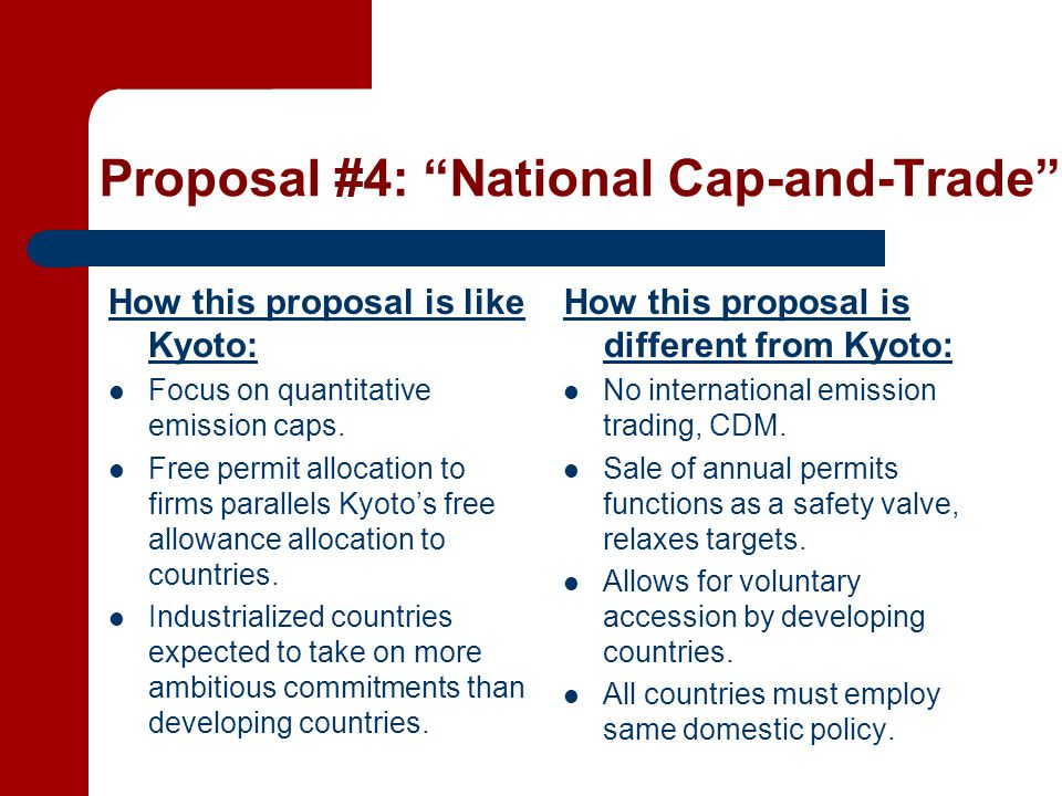 Proposal #4: National Cap-and-Trade How this proposal is like Kyoto: Focus on quantitative emission caps.