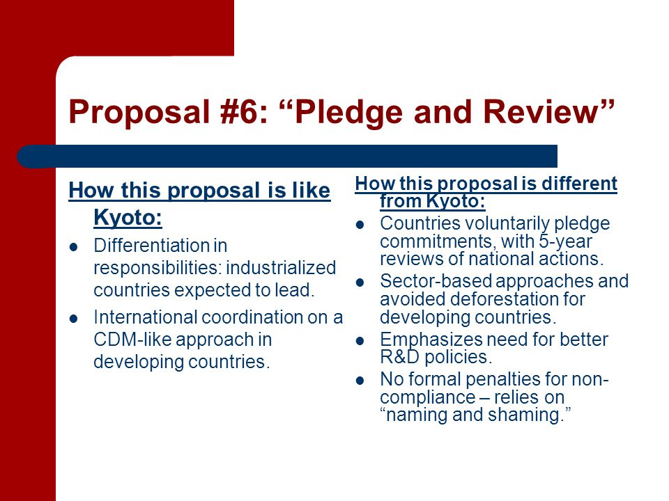 Proposal #6: Pledge and Review How this proposal is like Kyoto: Differentiation in responsibilities: industrialized countries expected to lead.
