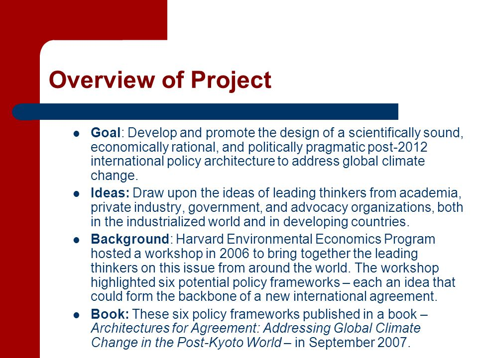 Overview of Project Goal: Develop and promote the design of a scientifically sound, economically rational, and politically pragmatic post-2012 international policy architecture to address global climate change.
