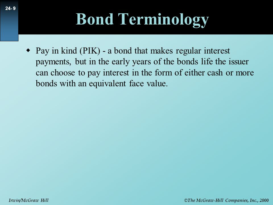 © The McGraw-Hill Companies, Inc., 2000 Irwin/McGraw Hill 24- 9 Bond Terminology  Pay in kind (PIK) - a bond that makes regular interest payments, bu