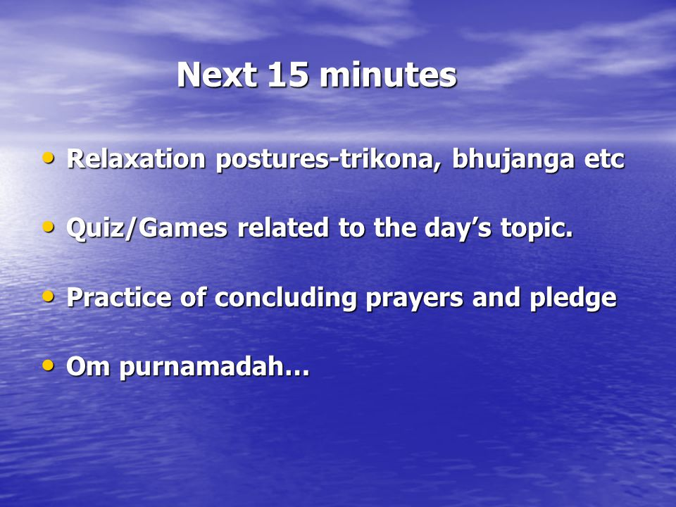Next 15 minutes Relaxation postures-trikona, bhujanga etc Relaxation postures-trikona, bhujanga etc Quiz/Games related to the day's topic.