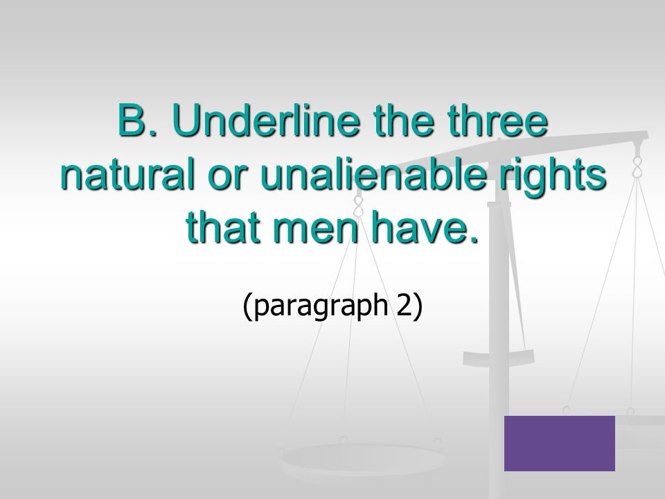 B. Underline the three natural or unalienable rights that men have. (paragraph 2)