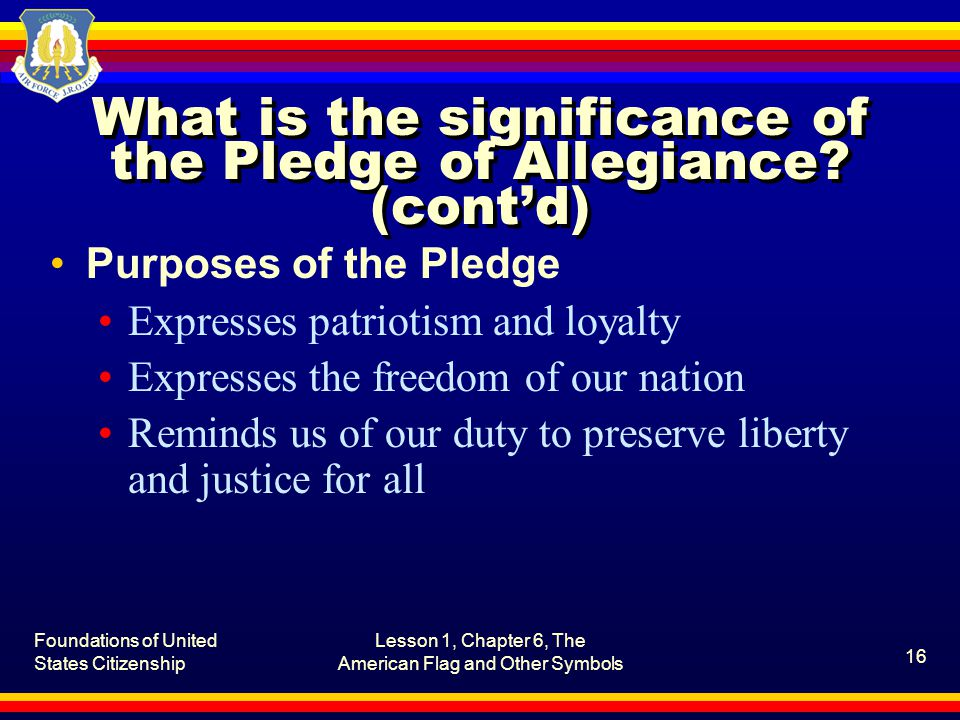 Foundations of United States Citizenship Lesson 1, Chapter 6, The American Flag and Other Symbols 16 What is the significance of the Pledge of Allegiance.