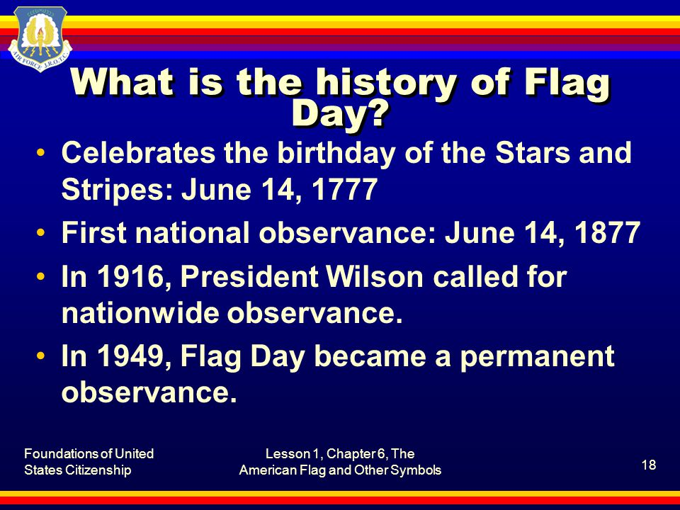 Foundations of United States Citizenship Lesson 1, Chapter 6, The American Flag and Other Symbols 18 What is the history of Flag Day.