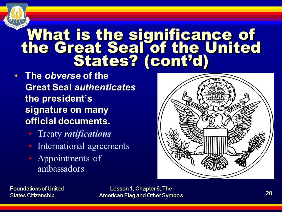 Foundations of United States Citizenship Lesson 1, Chapter 6, The American Flag and Other Symbols 20 What is the significance of the Great Seal of the United States.