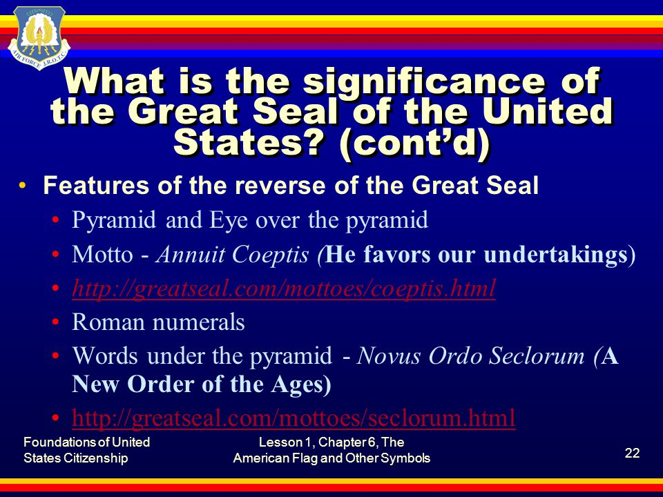 Foundations of United States Citizenship Lesson 1, Chapter 6, The American Flag and Other Symbols 22 What is the significance of the Great Seal of the United States.