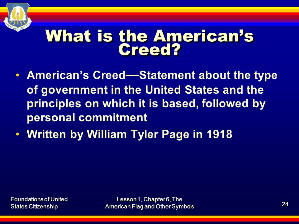 Foundations of United States Citizenship Lesson 1, Chapter 6, The American Flag and Other Symbols 24 What is the American's Creed.