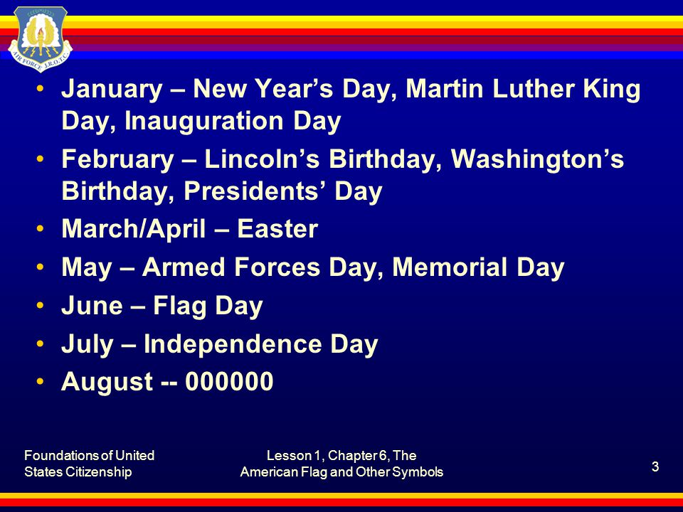 January – New Year's Day, Martin Luther King Day, Inauguration Day February – Lincoln's Birthday, Washington's Birthday, Presidents' Day March/April – Easter May – Armed Forces Day, Memorial Day June – Flag Day July – Independence Day August -- 000000 Foundations of United States Citizenship Lesson 1, Chapter 6, The American Flag and Other Symbols 3