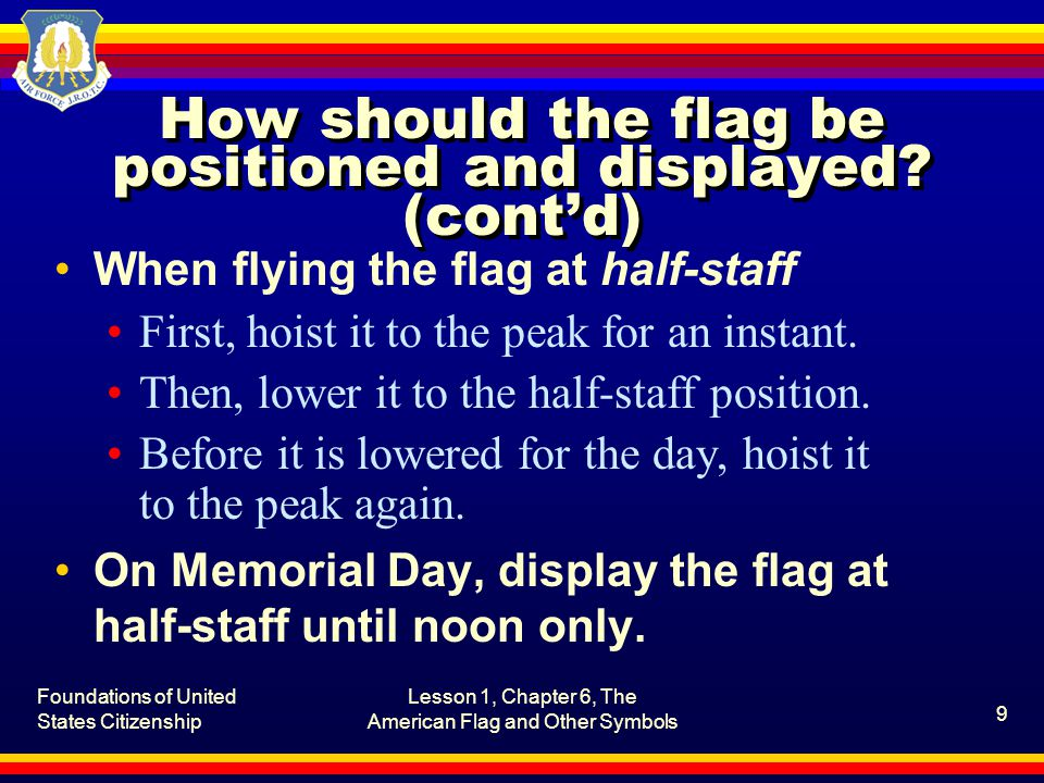 Foundations of United States Citizenship Lesson 1, Chapter 6, The American Flag and Other Symbols 9 How should the flag be positioned and displayed.