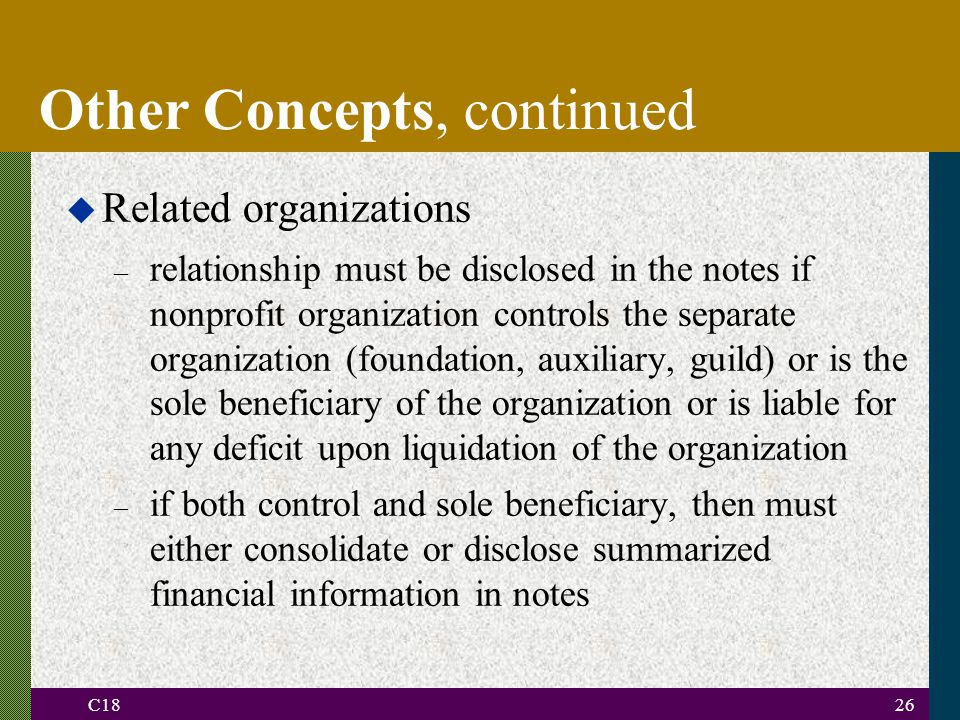 C1826 u Related organizations – relationship must be disclosed in the notes if nonprofit organization controls the separate organization (foundation, auxiliary, guild) or is the sole beneficiary of the organization or is liable for any deficit upon liquidation of the organization – if both control and sole beneficiary, then must either consolidate or disclose summarized financial information in notes Other Concepts, continued