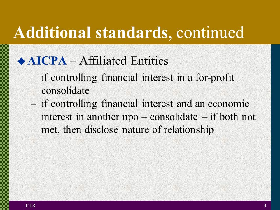 C184 Additional standards, continued u AICPA – Affiliated Entities –if controlling financial interest in a for-profit – consolidate –if controlling financial interest and an economic interest in another npo – consolidate – if both not met, then disclose nature of relationship