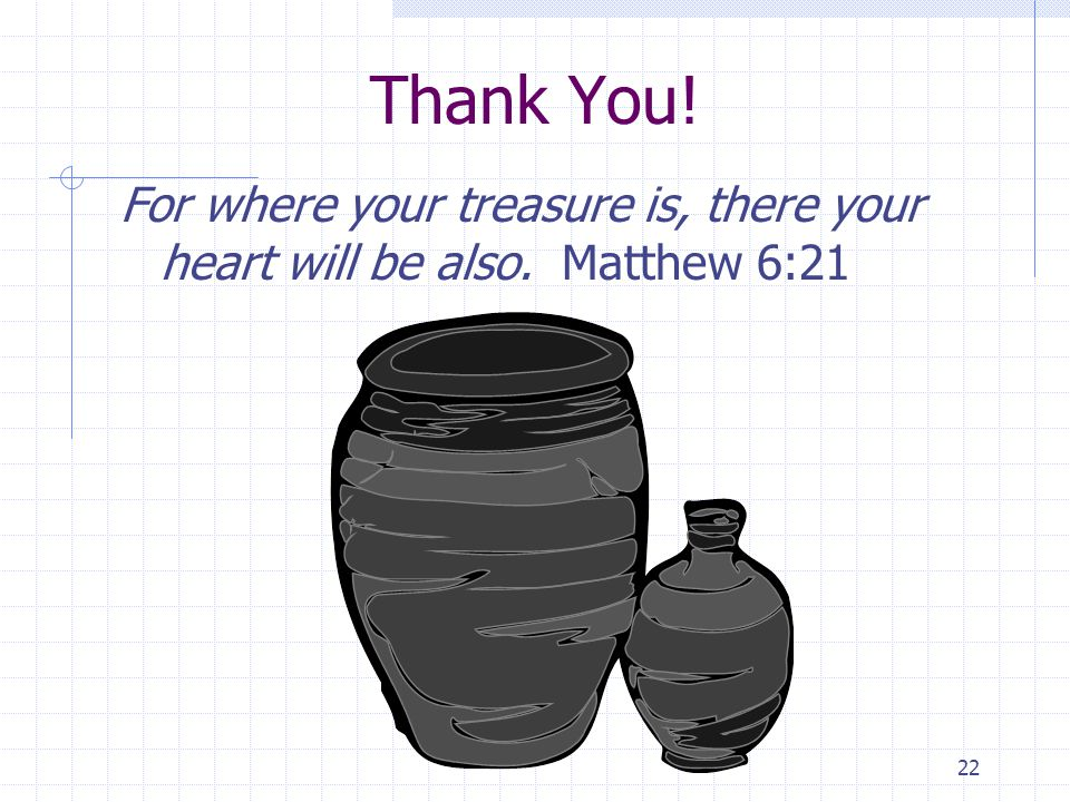 22 Thank You! For where your treasure is, there your heart will be also. Matthew 6:21