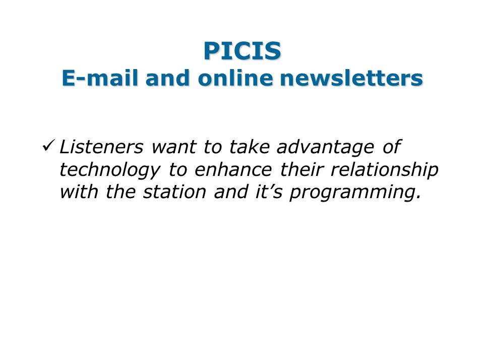 PICIS E-mail and online newsletters Listeners want to take advantage of technology to enhance their relationship with the station and it's programming.