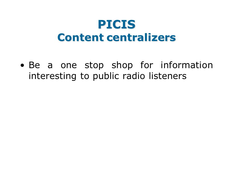 PICIS Content centralizers Be a one stop shop for information interesting to public radio listeners
