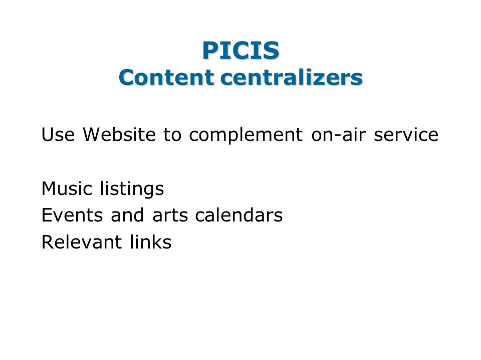 PICIS Content centralizers Use Website to complement on-air service Music listings Events and arts calendars Relevant links