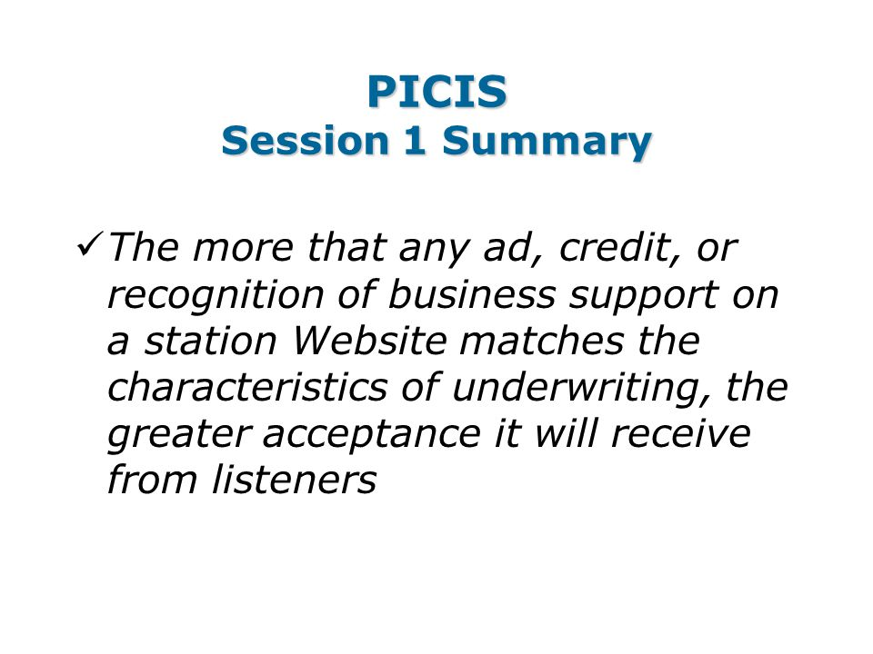 PICIS Session 1 Summary The more that any ad, credit, or recognition of business support on a station Website matches the characteristics of underwriting, the greater acceptance it will receive from listeners