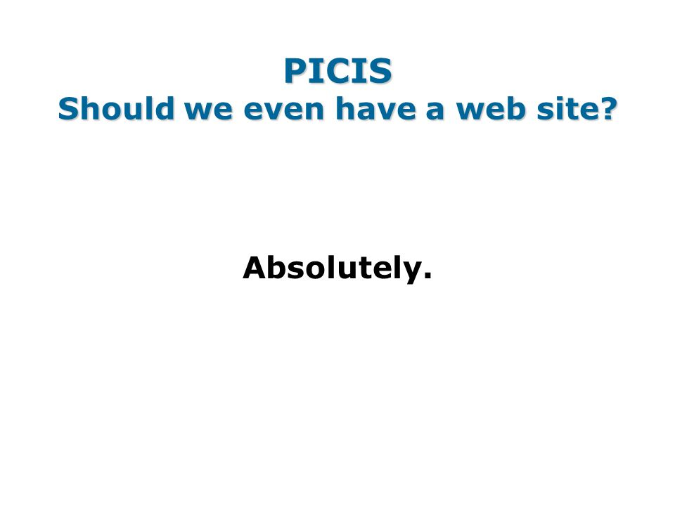 PICIS Should we even have a web site Absolutely.