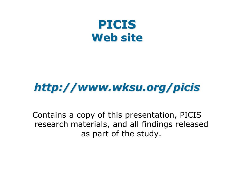PICIS Web site http://www.wksu.org/picis Contains a copy of this presentation, PICIS research materials, and all findings released as part of the study.