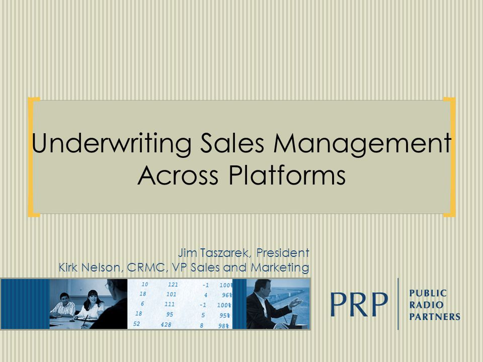 Underwriting Sales Management Across Platforms Jim Taszarek, President Kirk Nelson, CRMC, VP Sales and Marketing