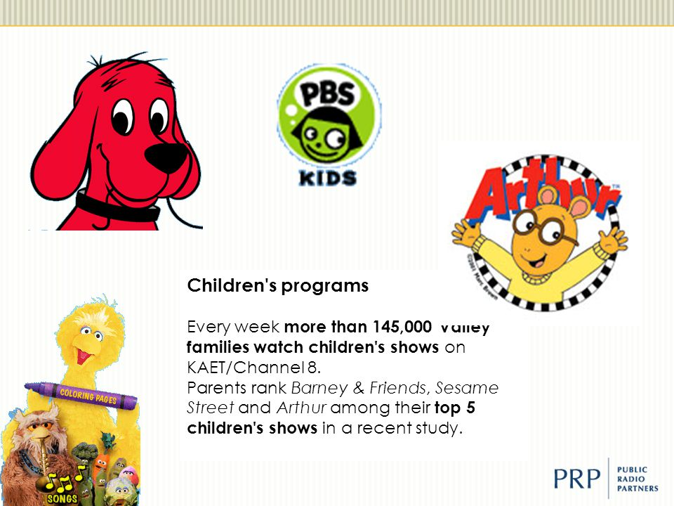 Children's programs Every week more than 145,000 Valley families watch children's shows on KAET/Channel 8. Parents rank Barney & Friends, Sesame Stree