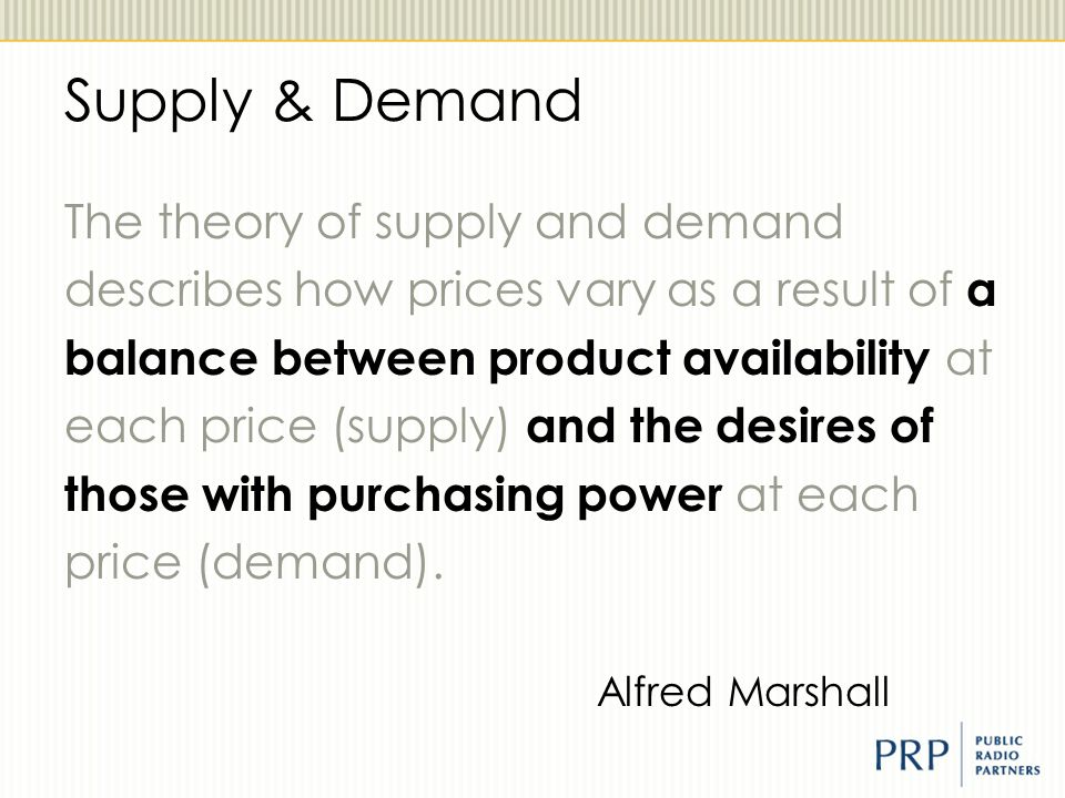 Supply & Demand The theory of supply and demand describes how prices vary as a result of a balance between product availability at each price (supply)
