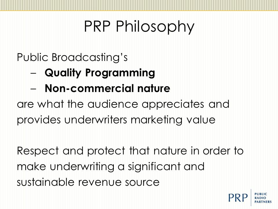 PRP Philosophy Public Broadcasting's – Quality Programming – Non-commercial nature are what the audience appreciates and provides underwriters marketi