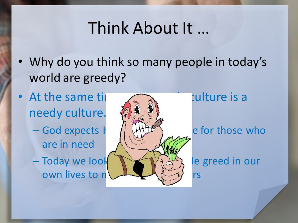 Think About It … Why do you think so many people in today's world are greedy.