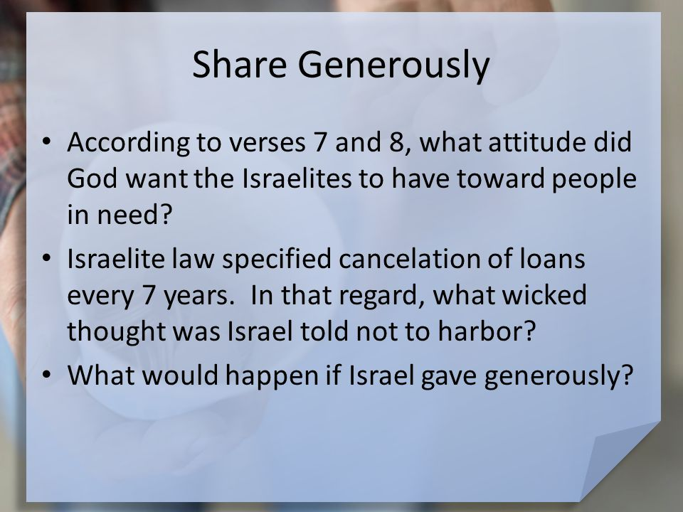 Share Generously According to verses 7 and 8, what attitude did God want the Israelites to have toward people in need.
