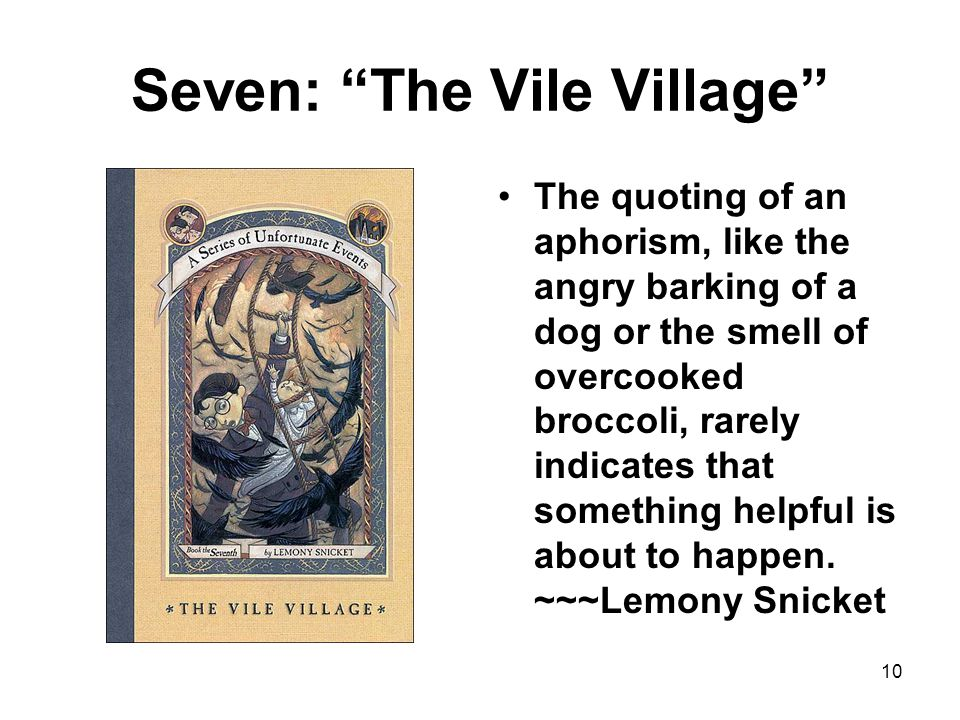 Seven: The Vile Village The quoting of an aphorism, like the angry barking of a dog or the smell of overcooked broccoli, rarely indicates that something helpful is about to happen.