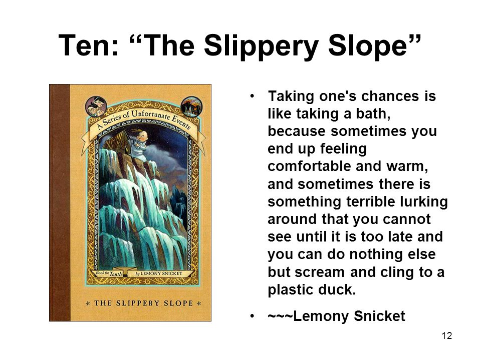 Ten: The Slippery Slope Taking one s chances is like taking a bath, because sometimes you end up feeling comfortable and warm, and sometimes there is something terrible lurking around that you cannot see until it is too late and you can do nothing else but scream and cling to a plastic duck.