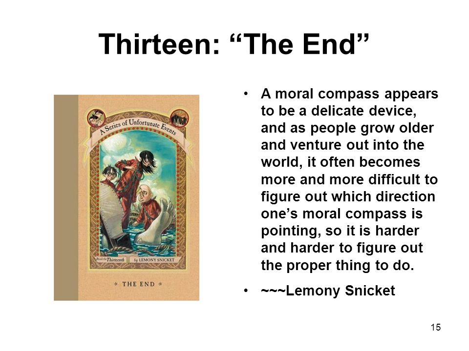 Thirteen: The End A moral compass appears to be a delicate device, and as people grow older and venture out into the world, it often becomes more and more difficult to figure out which direction one's moral compass is pointing, so it is harder and harder to figure out the proper thing to do.