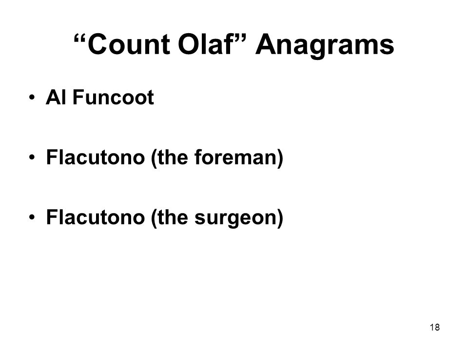 Count Olaf Anagrams Al Funcoot Flacutono (the foreman) Flacutono (the surgeon) 18