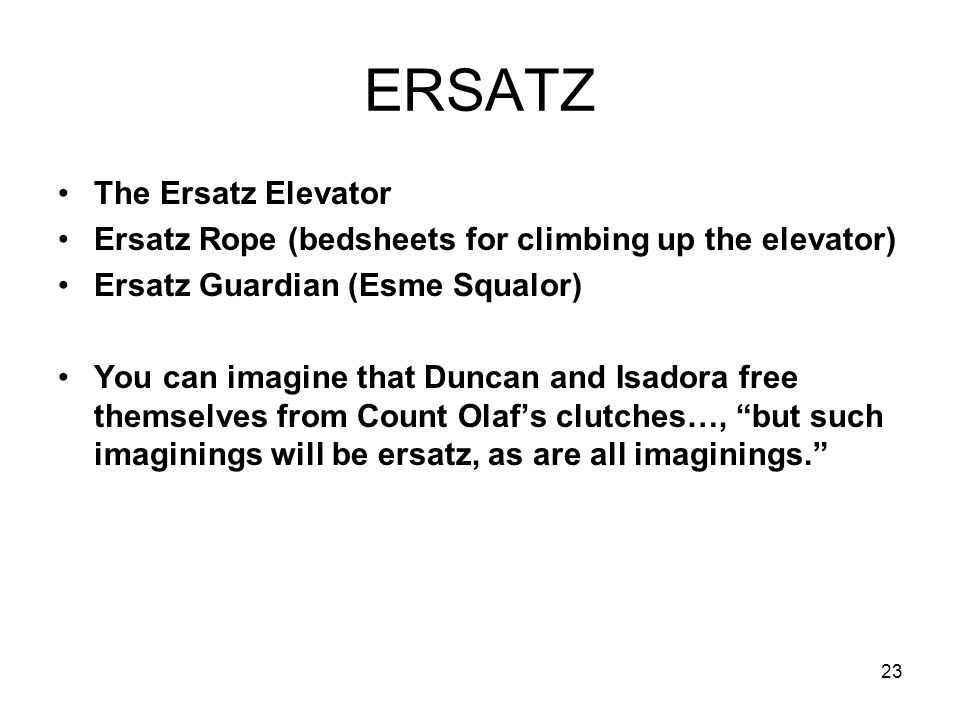 23 ERSATZ The Ersatz Elevator Ersatz Rope (bedsheets for climbing up the elevator) Ersatz Guardian (Esme Squalor) You can imagine that Duncan and Isadora free themselves from Count Olaf's clutches…, but such imaginings will be ersatz, as are all imaginings.