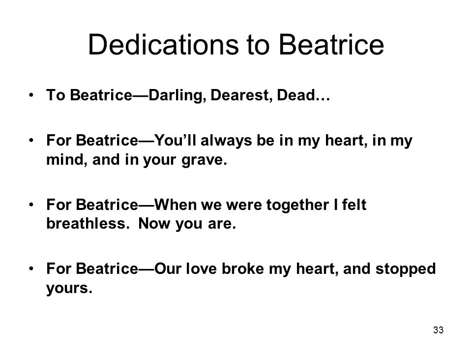 33 Dedications to Beatrice To Beatrice—Darling, Dearest, Dead… For Beatrice—You'll always be in my heart, in my mind, and in your grave.