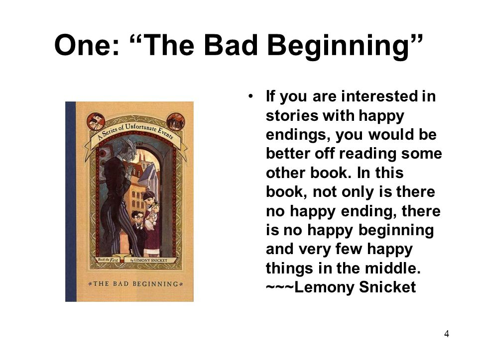 One: The Bad Beginning If you are interested in stories with happy endings, you would be better off reading some other book.