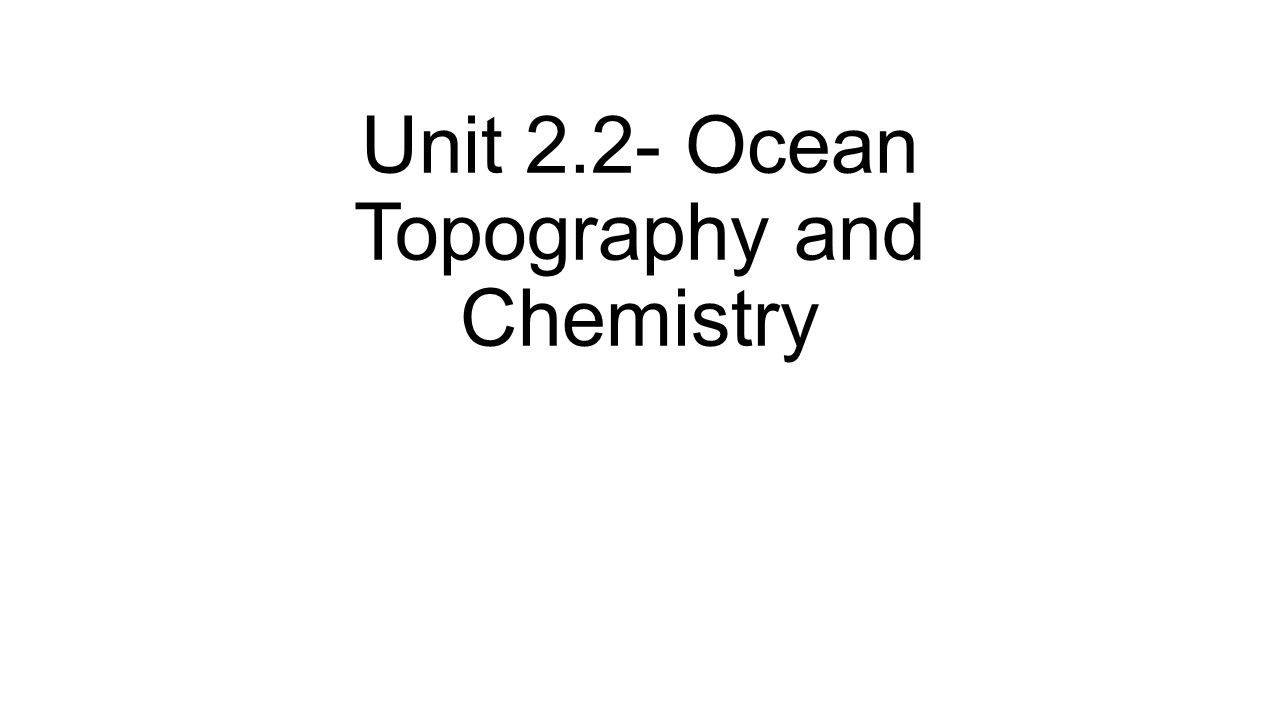 Unit 2.2- Ocean Topography and Chemistry