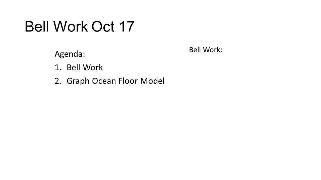 Bell Work Oct 17 Agenda: 1.Bell Work 2.Graph Ocean Floor Model Bell Work: