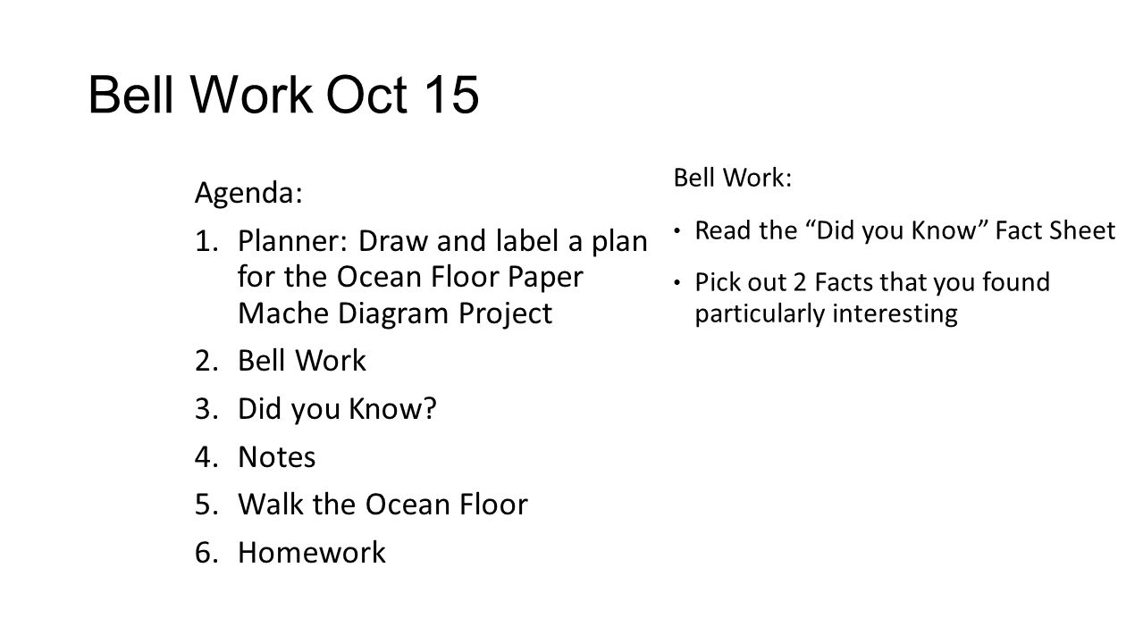 Bell Work Oct 15 Agenda: 1.Planner: Draw and label a plan for the Ocean Floor Paper Mache Diagram Project 2.Bell Work 3.Did you Know? 4.Notes 5.Walk t