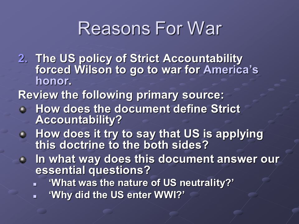 Reasons For War 2.The US policy of Strict Accountability forced Wilson to go to war for America's honor. Review the following primary source: How does